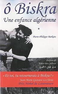 Ô Biskra : une enfance algérienne par Pierre-Philippe Barkats