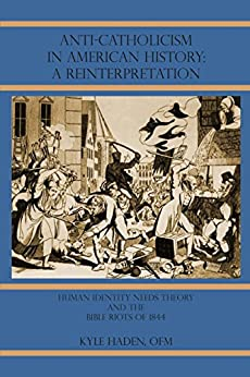 Anti-Catholicism in American History: A Reinterpretation: Human Identity Needs Theory and the Bible Riots of 1844 by [Haden Ofm, Kyle]