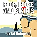 Poop, Booze, and Bikinis Audiobook by Ed Robinson Narrated by Dave Wright