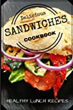 Delicious Sandwiches Cookbook: Healthy Lunch Recipes