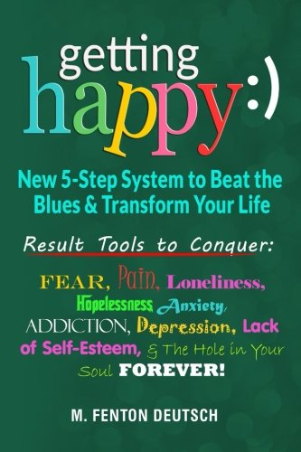Getting Happy :) - New 5-Step System to Beat the Blues & Transform Your Life: Result Tools to Conquer: Fear, Pain, Loneliness, Helplessness, Anxiety, ... and The Hole in Your Soul Forever! ebook