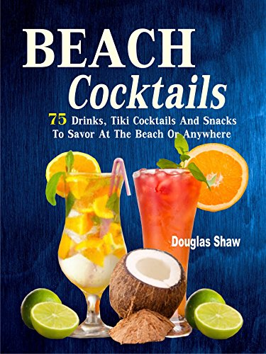 Beach Cocktails: 75 Drinks, Tiki Cocktails And Snacks To Savor At The Beach Or Anywhere
