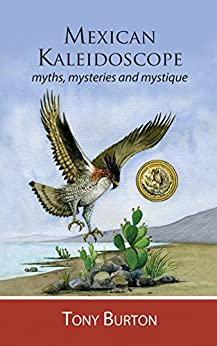 Mexican Kaleidoscope: myths, mysteries and mystique by [Burton, Tony]