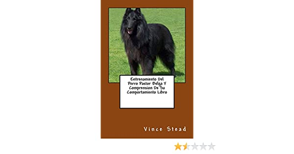 Entrenamiento Del Perro Pastor Belga Y Comprension De Su Comportamiento Libro (Spanish Edition) - Kindle edition by Vince Stead.
