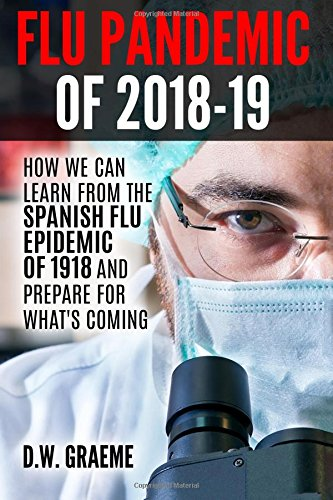 Download Flu Pandemic of 2018-2019: How Can We Learn From the Spanish Flu Epidemic of 1918 and Prepare for What's Coming ePub fb2 ebook