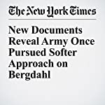 New Documents Reveal Army Once Pursued Softer Approach on Bergdahl | Richard A. Oppel Jr.
