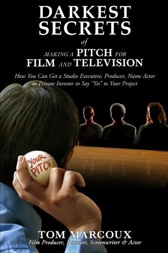 Darkest Secrets of Making a Pitch for Film and Television: How You Can Get a Studio Executive, Producer, Name Actor or Private Investor to Say
