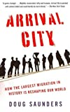 Arrival City How The Largest Migration In History Is Reshaping Our World Arrival City