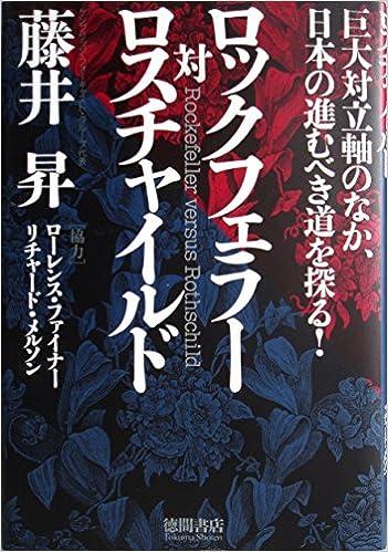 ロツクフェラー対ロスチャイルド―巨大対立軸のなか、日本の進むべき道を探る!