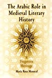 The Arabic Role in Medieval Literary History: A Forgotten Heritage (The Middle Ages Series)