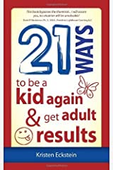 21 Ways to Be a Kid Again & Get Adult Results by Eckstein, Kristen (2012) Paperback Paperback