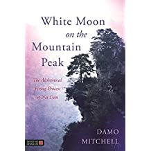 White Moon on the Mountain Peak: The Alchemical Firing Process of Nei Dan (Daoist Nei Gong)