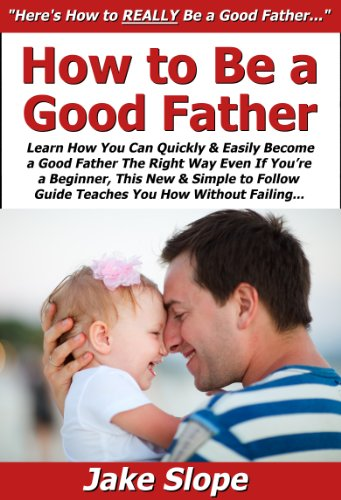 How to Be a Good Father: Learn How You Can Quickly & Easily Become a Good Father The Right Way Even If You're a Beginner, This New & Simple to Follow Guide Teaches You How Without Failing