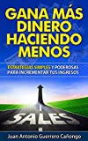 Gana más dinero haciendo menos: Estrategias simples y poderosas para incrementar tus ingresos (Spanish Edition)