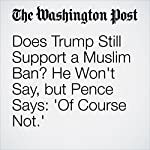 Does Trump Still Support a Muslim Ban? He Won't Say, but Pence Says: 'Of Course Not.' | Jenna Johnson