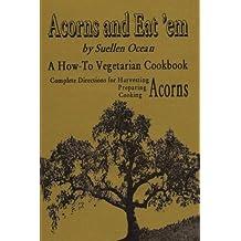 Acorns and Eat'em: A How-To Vegetarian Acorn Cookbook