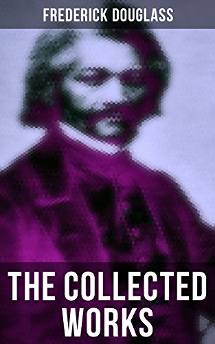 The Collected Works of Frederick Douglass: Autobiographies, 50+ Speeches, Articles & Letters: The Future of the Colored Race, Reconstruction, My Bondage ... The Church and Prejudice… (English Edition)