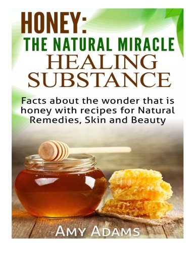Honey: The Natural Miracle Healing Substance: Facts about the wonder that is honey with recipes for Natural Remedies, Skin and Beauty (Volume 2)