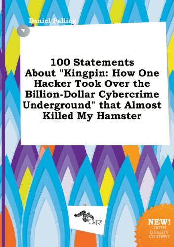 100 Statements about Kingpin: How One Hacker Took Over the Billion-Dollar Cybercrime Underground That Almost Killed My Hamster