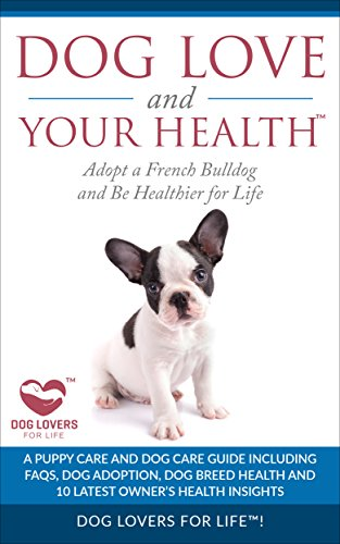 Dog Love and Your Health: Adopt a French Bulldog and Be Healthier for Life: A Puppy Care and Dog Care Guide with FAQs, Dog Adoption, Dog Breed Health, ... Owner's Health Insights (English Edition)