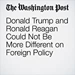 Donald Trump and Ronald Reagan Could Not Be More Different on Foreign Policy | Michael McFaul