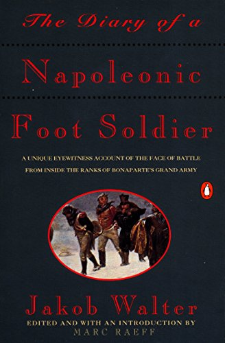 The Diary of a Napoleonic Foot Soldier: A Unique Eyewitness Account of the Face of Battle from Inside the Ranks of Bonap