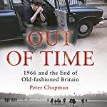 Out of Time: 1966 and the End of Old-Fashioned Britain | Peter Chapman
