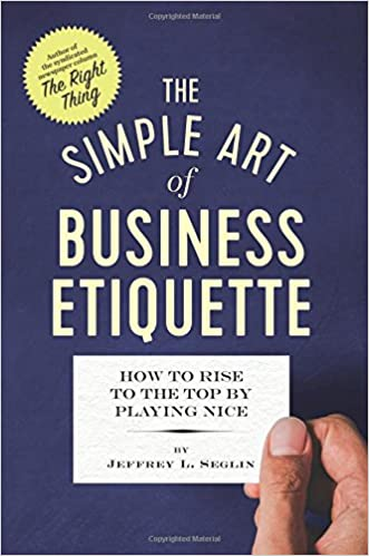 The Simple Art of Business Etiquette How to Rise to the Top by Playing Nice