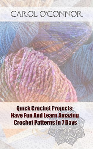 Quick Crochet Projects: Have Fun And Learn Amazing Crochet Patterns in 7 Days by [O'connor, Carol]