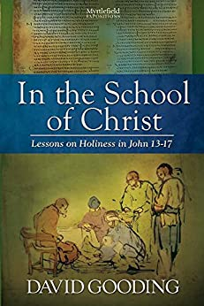 In the School of Christ: Lessons on Holiness in John 13–17 (Myrtlefield Expositions Book 4) by [Gooding, David]