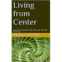 Living from Center: Anchoring Sacredness into Daily Life Through Ceremony