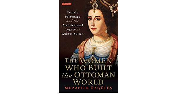 The Women Who Built the Ottoman World: Female Patronage and