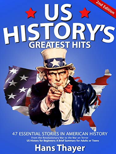 US History: Greatest Hits: 47 Essential Stories in American History - A Brief Summary of US History for Beginners, Adults, or Teens (US History Primer - US History books)