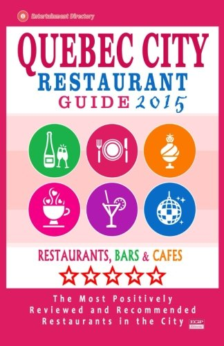Quebec City Restaurant Guide 2015: Best Rated Restaurants in Quebec City, Canada - 400 restaurants, bars and cafés recommended for visitors, 2015.