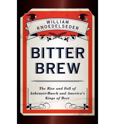 ([Bitter Brew: The Rise and Fall of Anheuser-Busch and America's Kings of Beer] [Author: Knoedelseder, William] [November, 2012])