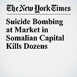 Suicide Bombing at Market in Somalian Capital Kills Dozens | Hussein Mohamed,Jeffrey Gettleman