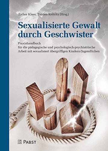 Sexualisierte Gewalt Durch Geschwister  Praxishandbuch Für Die Pädagogische Und Psychologisch Psychiatrische Arbeit Mit Sexualisiert übergriffigen Kindern Jugendlichen