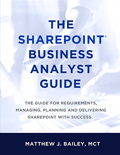 The SharePoint Business Analyst Guide: The guide for requirements, managing, planning and delivering SharePoint with success.