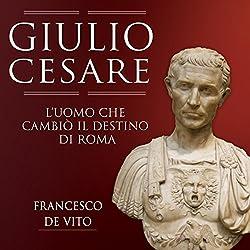 Giulio Cesare: L'uomo che cambiò il destino di Roma