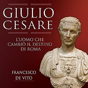 Giulio Cesare: L'uomo che cambiò il destino di Roma Audiobook