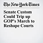 Senate Custom Could Trip up GOP's March to Reshape Courts | Carl Hulse