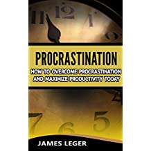 Procrastination: How to Overcome Procrastination and Maximize Productivity Today