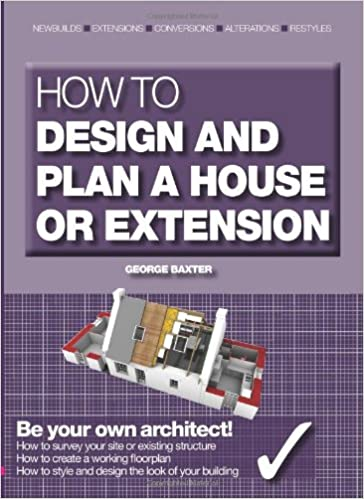 How To Design And Plan A House Or Extension Be Your Own Architect Amazon Co Uk George Baxter 9781905959280 Books