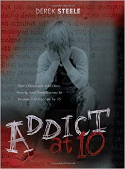Addict at Ten: How I Overcame Addiction, Poverty, and Homelessness to Become a Millionaire by 35
