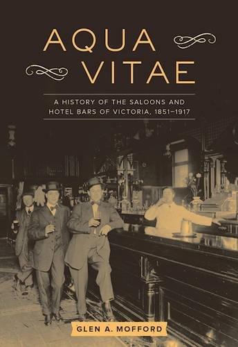 Aqua Vitae: A History of the Saloons and Hotel Bars of Victoria, 1851-1917