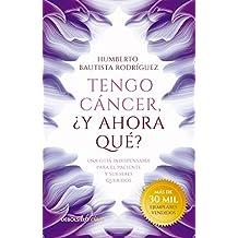 Tengo cáncer, ¿y ahora qué?: Una guía indispensable para el paciente y sus seres queridos (Spanish Edition)
