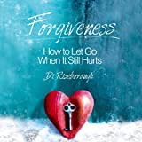 Forgiveness: How to Let Go When It Still Hurts