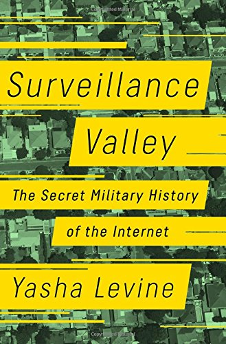 Surveillance Valley: The Secret Military History of the Internet (Surveillance Electronic)
