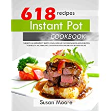 Instant Pot Cookbook: The Best 618 Instant Pot Recipes You'll Ever Eat; Fast, Easy and Delicious Recipes for Health and Rapid Fat Loss with Nutritional Facts for Every Recipe