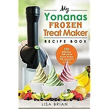 My Yonanas Frozen Treat Maker Recipe Book: 101 Delicious Healthy, Vegetarian, Dairy & Gluten-Free, Soft Serve Fruit Desserts For Your Elite or Deluxe Machine